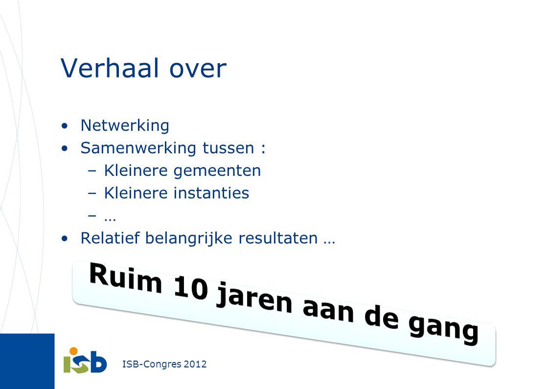 ISB-Congres 2012 Verhaal over Netwerking Samenwerking tussen : –Kleinere gemeenten –Kleinere instanties –… Relatief belangrijke resultaten …