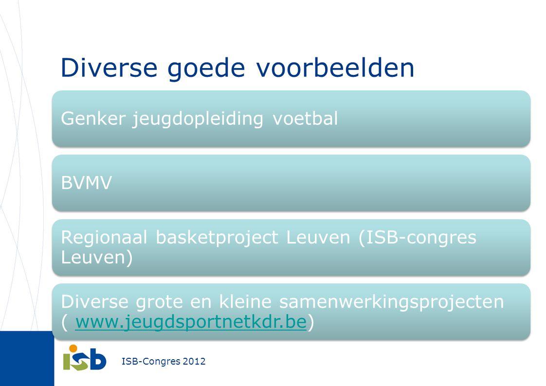 ISB-Congres 2012 Genker jeugdopleiding voetbalBVMV Regionaal basketproject Leuven (ISB-congres Leuven) Diverse grote en kleine samenwerkingsprojecten ( www.jeugdsportnetkdr.be)www.jeugdsportnetkdr.be Diverse goede voorbeelden