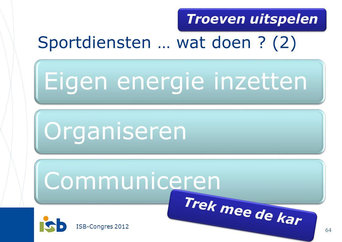 ISB-Congres 2012 Eigen energie inzettenOrganiserenCommuniceren Sportdiensten … wat doen ? (2) 64 Trek mee de kar Troeven uitspelen