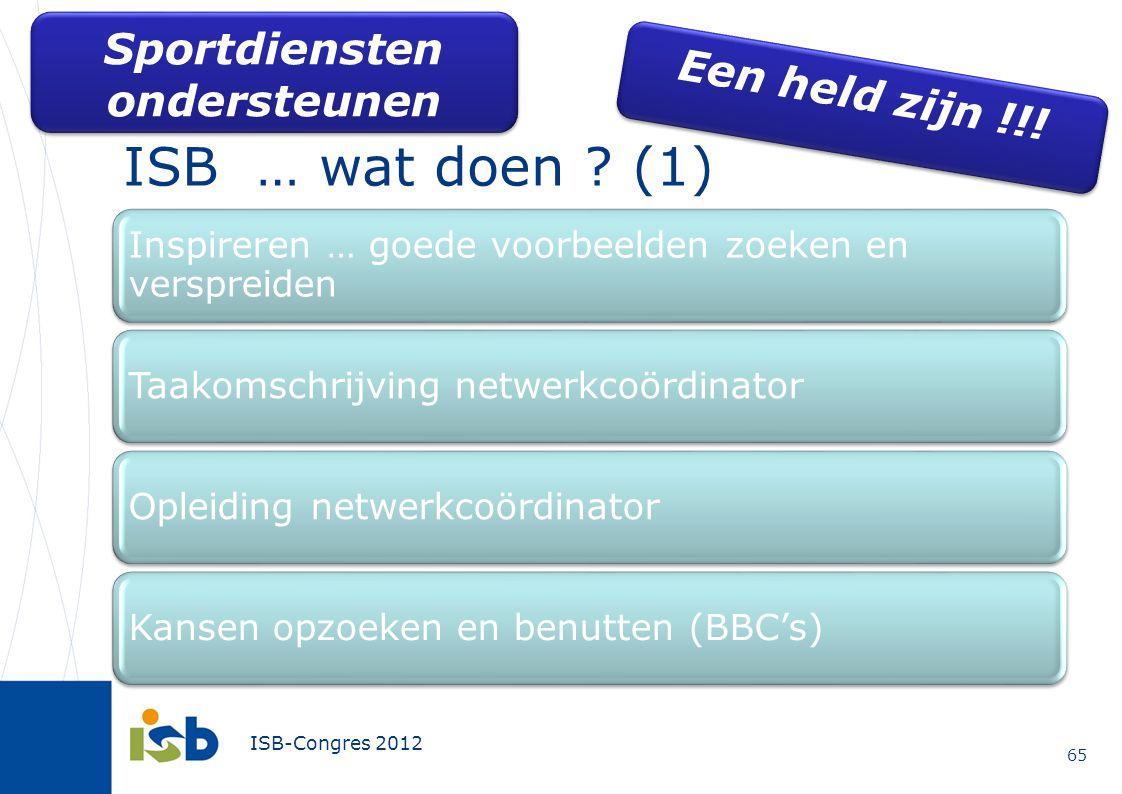 ISB-Congres 2012 ISB … wat doen ? (1) 65 Een held zijn !!! Sportdiensten ondersteunen Inspireren … goede voorbeelden zoeken en verspreiden Taakomschri