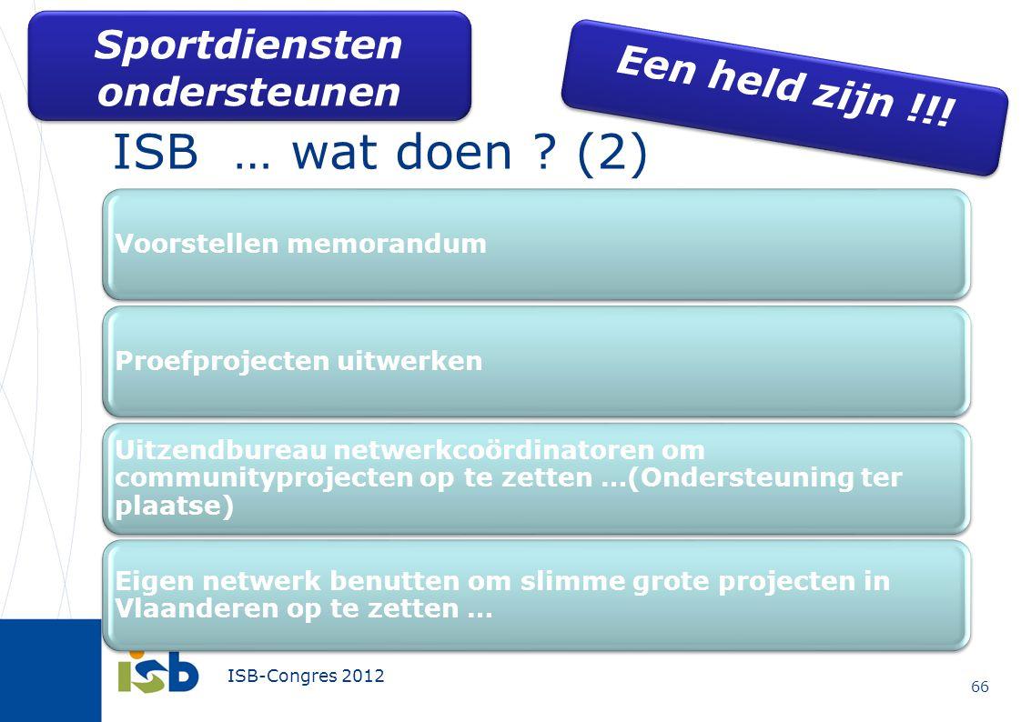 ISB-Congres 2012 ISB … wat doen ? (2) 66 Een held zijn !!! Sportdiensten ondersteunen Voorstellen memorandumProefprojecten uitwerken Uitzendbureau net