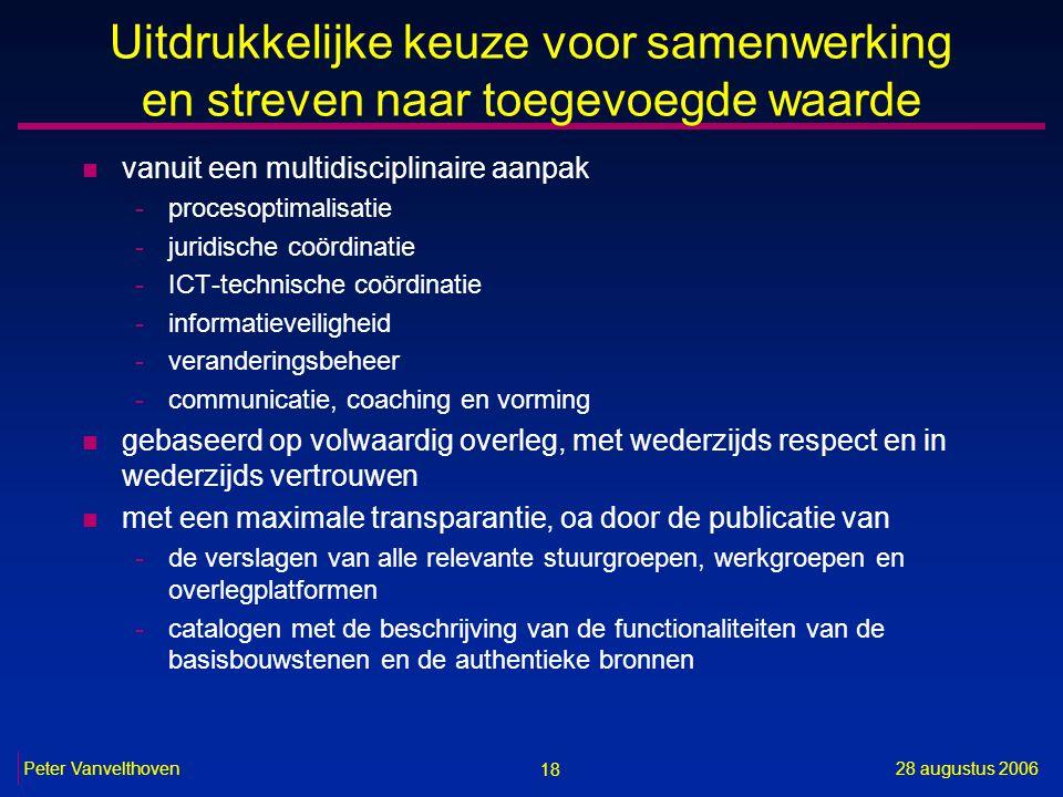 18 28 augustus 2006Peter Vanvelthoven Uitdrukkelijke keuze voor samenwerking en streven naar toegevoegde waarde n vanuit een multidisciplinaire aanpak -procesoptimalisatie -juridische coördinatie -ICT-technische coördinatie -informatieveiligheid -veranderingsbeheer -communicatie, coaching en vorming n gebaseerd op volwaardig overleg, met wederzijds respect en in wederzijds vertrouwen n met een maximale transparantie, oa door de publicatie van -de verslagen van alle relevante stuurgroepen, werkgroepen en overlegplatformen -catalogen met de beschrijving van de functionaliteiten van de basisbouwstenen en de authentieke bronnen