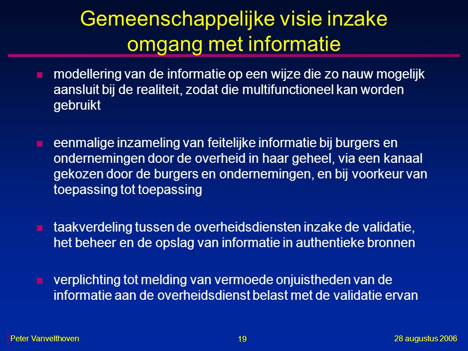 19 28 augustus 2006Peter Vanvelthoven Gemeenschappelijke visie inzake omgang met informatie n modellering van de informatie op een wijze die zo nauw m