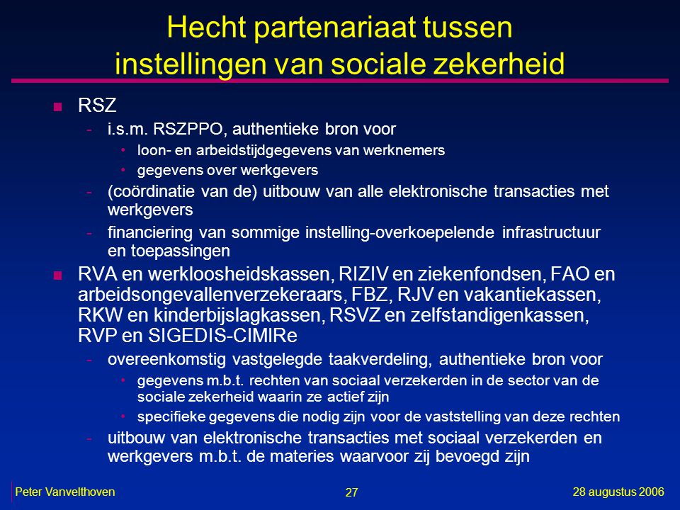27 28 augustus 2006Peter Vanvelthoven Hecht partenariaat tussen instellingen van sociale zekerheid n RSZ -i.s.m. RSZPPO, authentieke bron voor loon- e