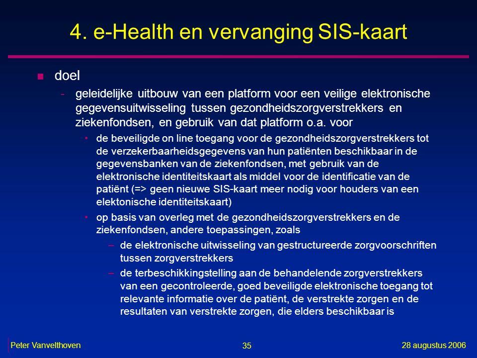 35 28 augustus 2006Peter Vanvelthoven 4. e-Health en vervanging SIS-kaart n doel -geleidelijke uitbouw van een platform voor een veilige elektronische