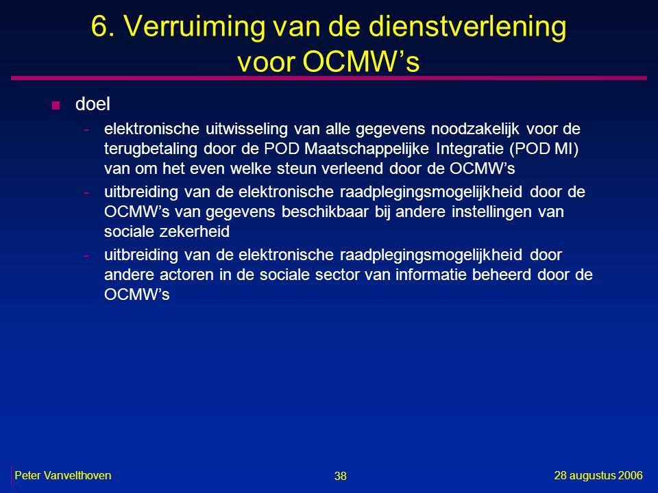 38 28 augustus 2006Peter Vanvelthoven 6. Verruiming van de dienstverlening voor OCMW's n doel -elektronische uitwisseling van alle gegevens noodzakeli