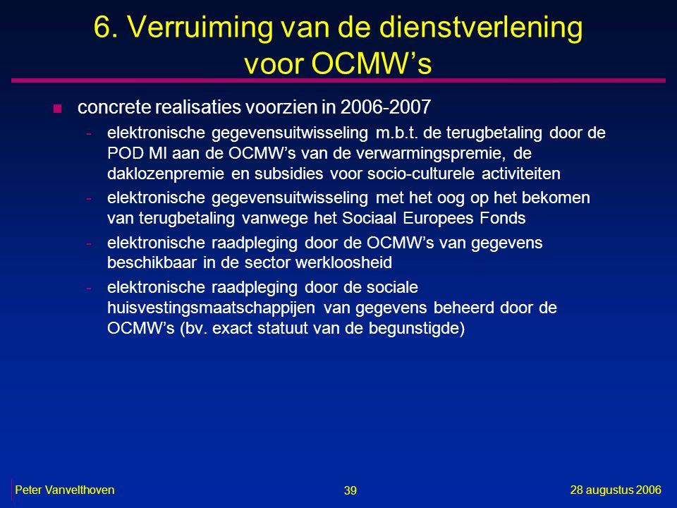 39 28 augustus 2006Peter Vanvelthoven 6. Verruiming van de dienstverlening voor OCMW's n concrete realisaties voorzien in 2006-2007 -elektronische geg