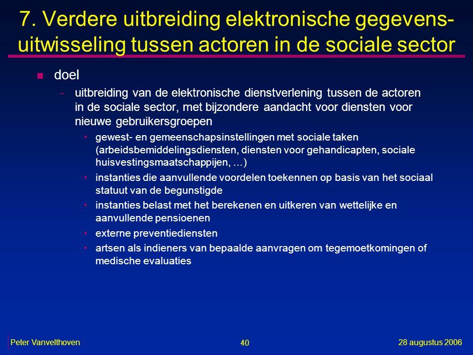 40 28 augustus 2006Peter Vanvelthoven 7. Verdere uitbreiding elektronische gegevens- uitwisseling tussen actoren in de sociale sector n doel -uitbreid