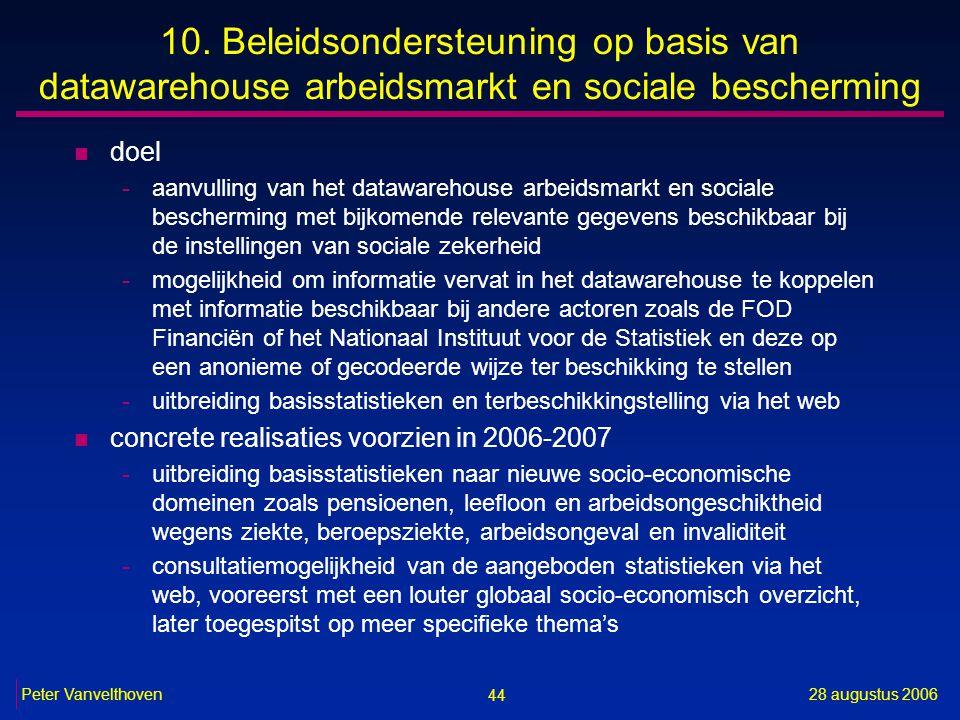 44 28 augustus 2006Peter Vanvelthoven 10. Beleidsondersteuning op basis van datawarehouse arbeidsmarkt en sociale bescherming n doel -aanvulling van h