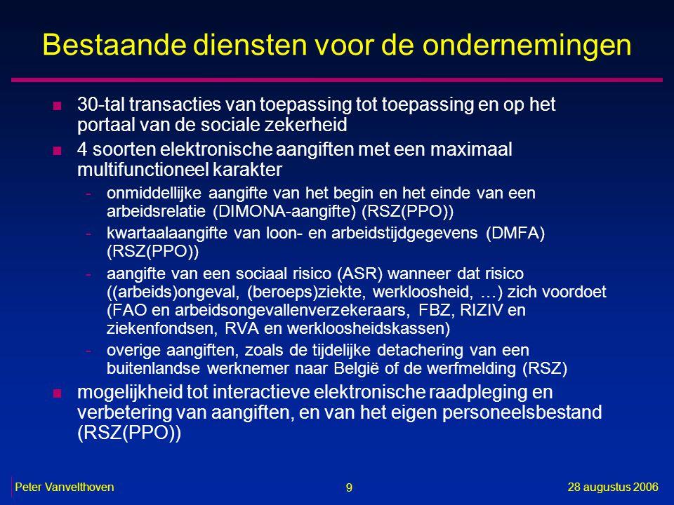 9 28 augustus 2006Peter Vanvelthoven Bestaande diensten voor de ondernemingen n 30-tal transacties van toepassing tot toepassing en op het portaal van de sociale zekerheid n 4 soorten elektronische aangiften met een maximaal multifunctioneel karakter -onmiddellijke aangifte van het begin en het einde van een arbeidsrelatie (DIMONA-aangifte) (RSZ(PPO)) -kwartaalaangifte van loon- en arbeidstijdgegevens (DMFA) (RSZ(PPO)) -aangifte van een sociaal risico (ASR) wanneer dat risico ((arbeids)ongeval, (beroeps)ziekte, werkloosheid, …) zich voordoet (FAO en arbeidsongevallenverzekeraars, FBZ, RIZIV en ziekenfondsen, RVA en werkloosheidskassen) -overige aangiften, zoals de tijdelijke detachering van een buitenlandse werknemer naar België of de werfmelding (RSZ) n mogelijkheid tot interactieve elektronische raadpleging en verbetering van aangiften, en van het eigen personeelsbestand (RSZ(PPO))