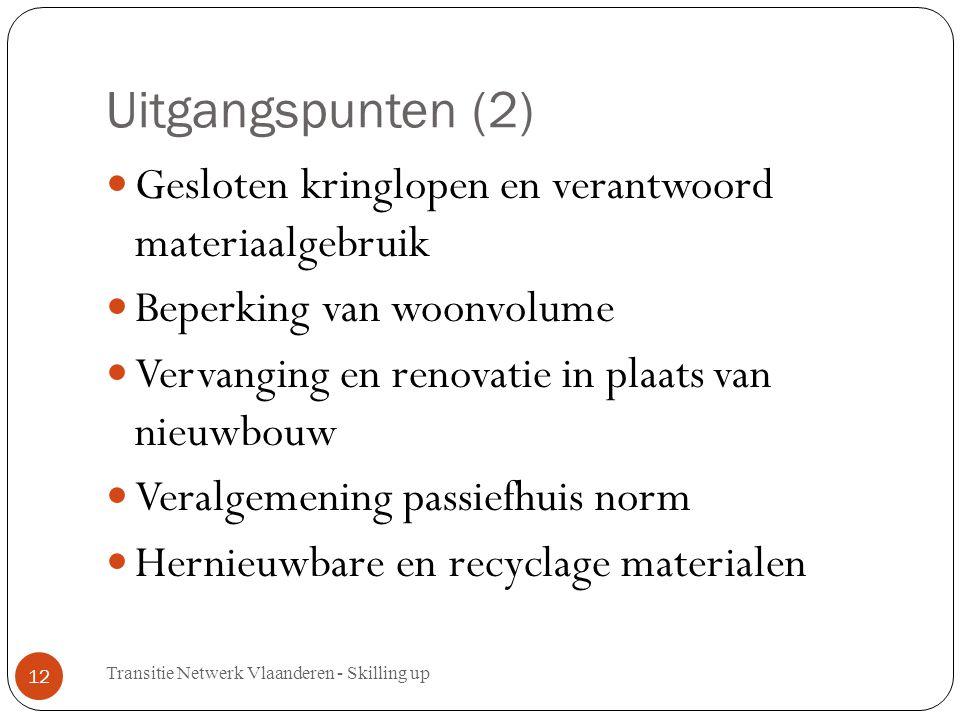 Uitgangspunten (2) Gesloten kringlopen en verantwoord materiaalgebruik Beperking van woonvolume Vervanging en renovatie in plaats van nieuwbouw Veralgemening passiefhuis norm Hernieuwbare en recyclage materialen Transitie Netwerk Vlaanderen - Skilling up 12