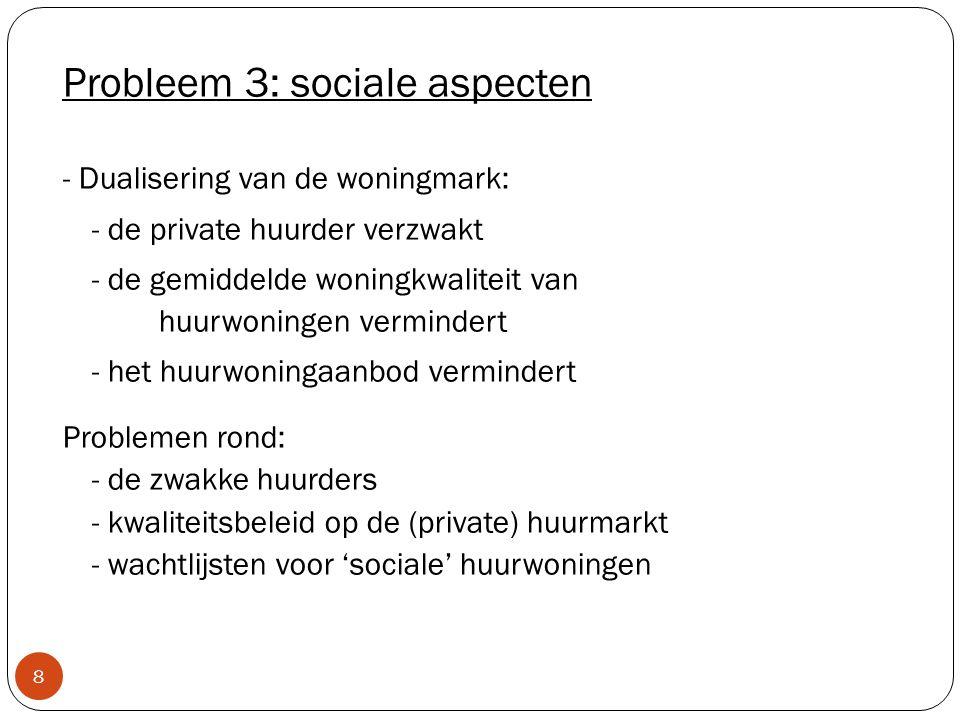 8 Probleem 3: sociale aspecten - Dualisering van de woningmark: - de private huurder verzwakt - de gemiddelde woningkwaliteit van huurwoningen vermindert - het huurwoningaanbod vermindert Problemen rond: - de zwakke huurders - kwaliteitsbeleid op de (private) huurmarkt - wachtlijsten voor 'sociale' huurwoningen