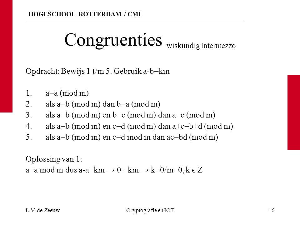 HOGESCHOOL ROTTERDAM / CMI Congruenties wiskundig Intermezzo Opdracht: Bewijs 1 t/m 5. Gebruik a-b=km 1.a=a (mod m) 2.als a=b (mod m) dan b=a (mod m)