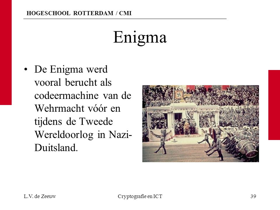 HOGESCHOOL ROTTERDAM / CMI Enigma De Enigma werd vooral berucht als codeermachine van de Wehrmacht vóór en tijdens de Tweede Wereldoorlog in Nazi- Dui