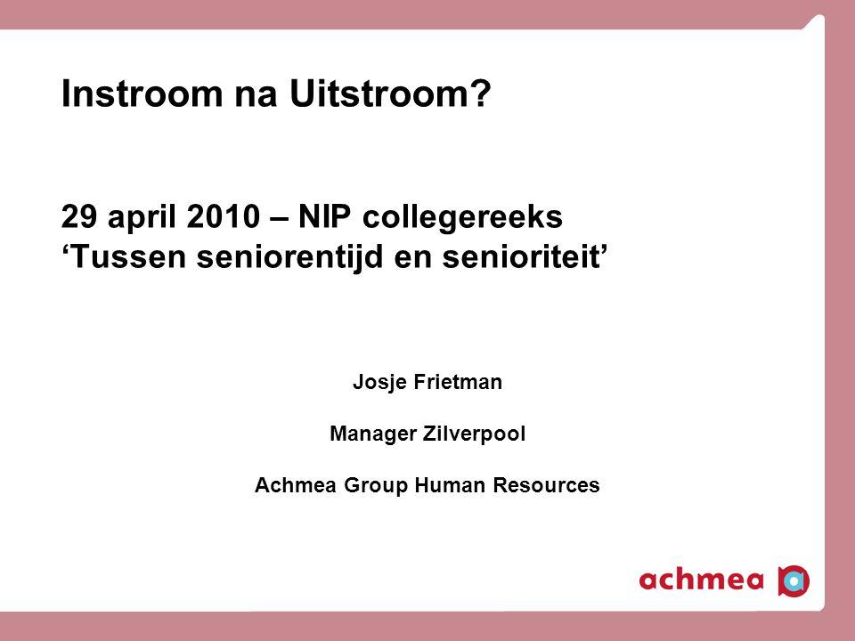 Instroom na Uitstroom? 29 april 2010 – NIP collegereeks 'Tussen seniorentijd en senioriteit' Josje Frietman Manager Zilverpool Achmea Group Human Reso