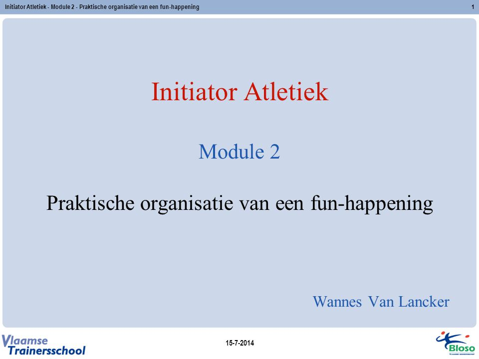 15-7-2014 Initiator Atletiek - Module 2 - Praktische organisatie van een fun-happening1 Initiator Atletiek Module 2 Praktische organisatie van een fun