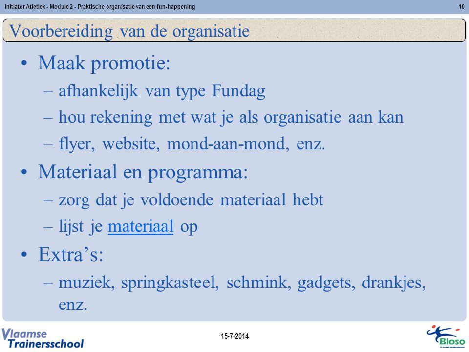 15-7-2014 Initiator Atletiek - Module 2 - Praktische organisatie van een fun-happening10 Voorbereiding van de organisatie Maak promotie: –afhankelijk