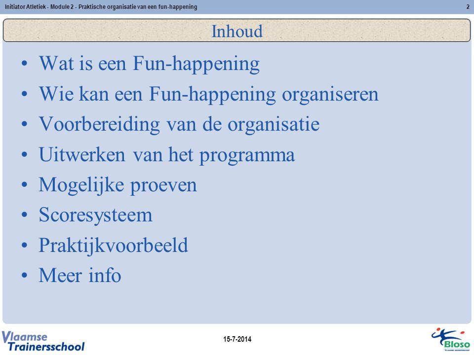 15-7-2014 Initiator Atletiek - Module 2 - Praktische organisatie van een fun-happening2 Inhoud Wat is een Fun-happening Wie kan een Fun-happening orga