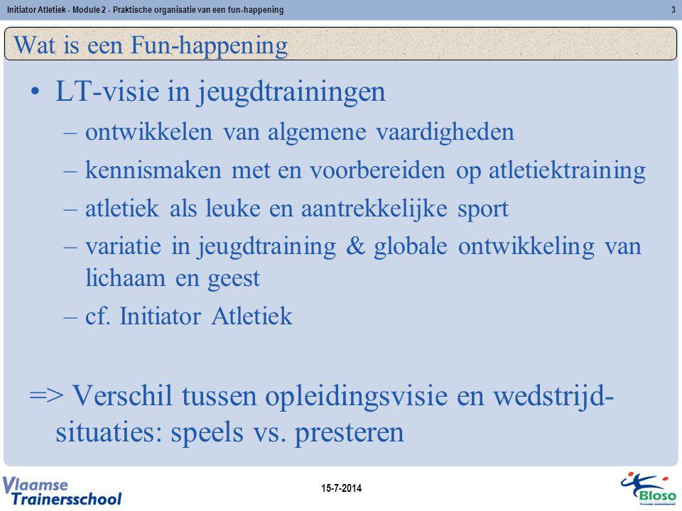 15-7-2014 Initiator Atletiek - Module 2 - Praktische organisatie van een fun-happening3 Wat is een Fun-happening LT-visie in jeugdtrainingen –o–ontwik