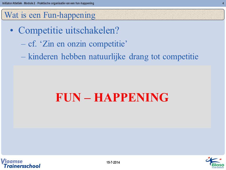 15-7-2014 Initiator Atletiek - Module 2 - Praktische organisatie van een fun-happening4 Wat is een Fun-happening Competitie uitschakelen? –cf. 'Zin en