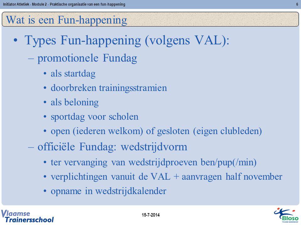 15-7-2014 Initiator Atletiek - Module 2 - Praktische organisatie van een fun-happening6 Wat is een Fun-happening Types Fun-happening (volgens VAL): –p