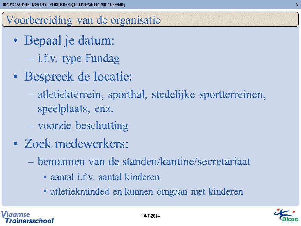 15-7-2014 Initiator Atletiek - Module 2 - Praktische organisatie van een fun-happening9 Voorbereiding van de organisatie Bepaal je datum: –i.f.v. type