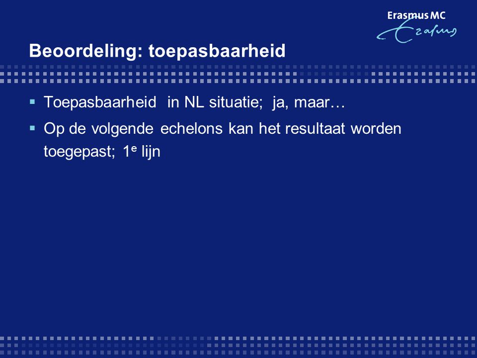 Beoordeling: toepasbaarheid  Toepasbaarheid in NL situatie; ja, maar…  Op de volgende echelons kan het resultaat worden toegepast; 1 e lijn