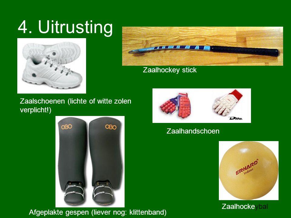 4. Uitrusting Zaalschoenen (lichte of witte zolen verplicht!) Zaalhandschoen Zaalhockey stick Zaalhockeybal Afgeplakte gespen (liever nog: klittenband