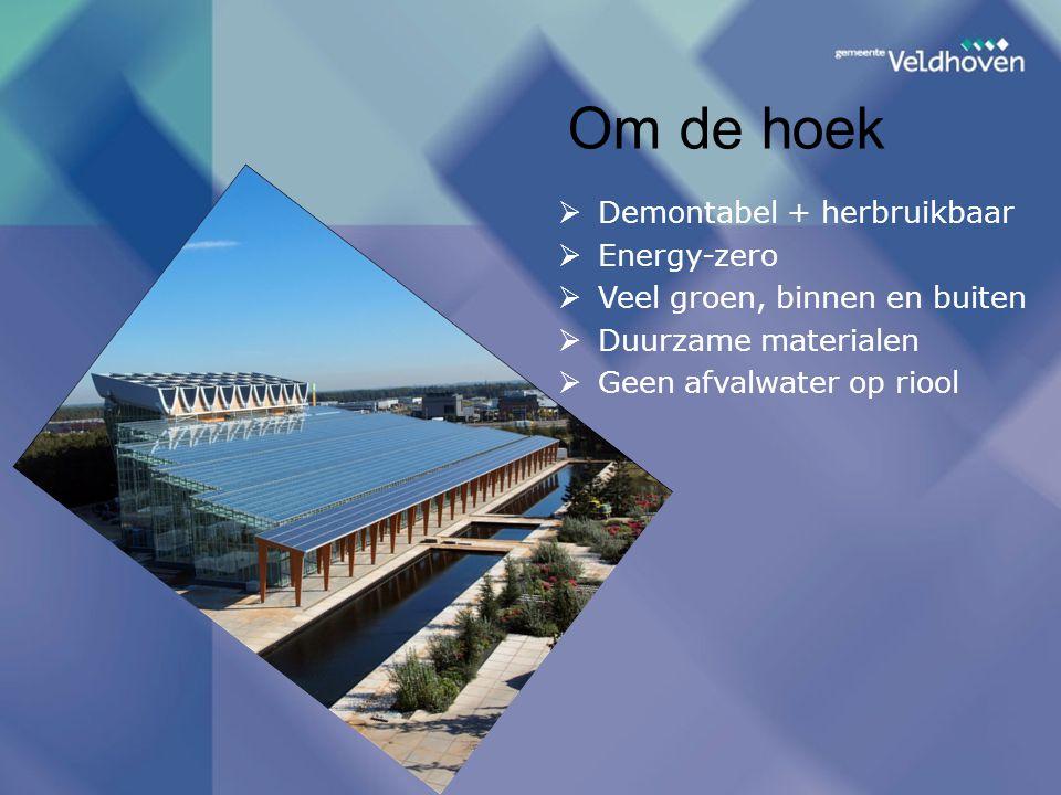Om de hoek  Demontabel + herbruikbaar  Energy-zero  Veel groen, binnen en buiten  Duurzame materialen  Geen afvalwater op riool
