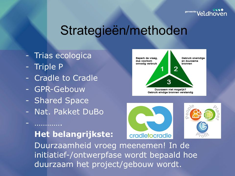 Strategieën/methoden -Trias ecologica -Triple P -Cradle to Cradle -GPR-Gebouw -Shared Space -Nat.