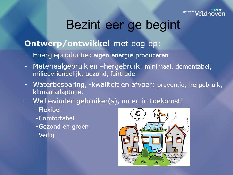 Bezint eer ge begint Ontwerp/ontwikkel met oog op: -Energieproductie: eigen energie produceren -Materiaalgebruik en –hergebruik: minimaal, demontabel, milieuvriendelijk, gezond, fairtrade -Waterbesparing, -kwaliteit en afvoer: preventie, hergebruik, klimaatadaptatie.