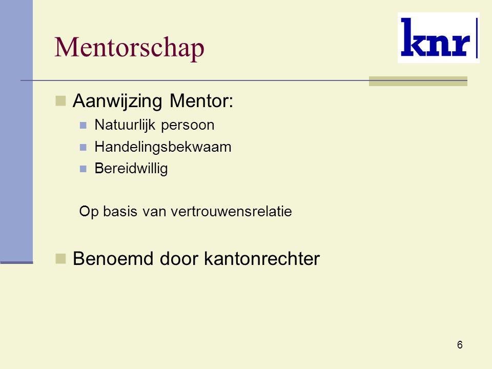 6 Mentorschap Aanwijzing Mentor: Natuurlijk persoon Handelingsbekwaam Bereidwillig Op basis van vertrouwensrelatie Benoemd door kantonrechter