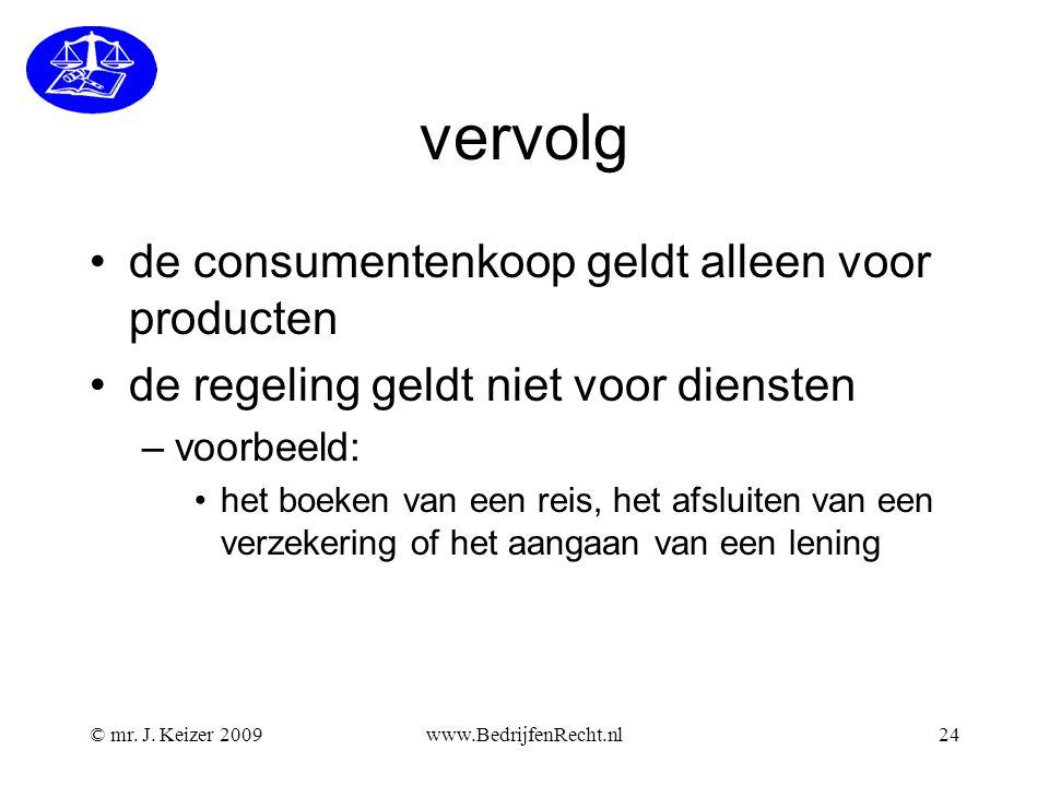 vervolg de consumentenkoop geldt alleen voor producten de regeling geldt niet voor diensten –voorbeeld: het boeken van een reis, het afsluiten van een verzekering of het aangaan van een lening www.BedrijfenRecht.nl24© mr.