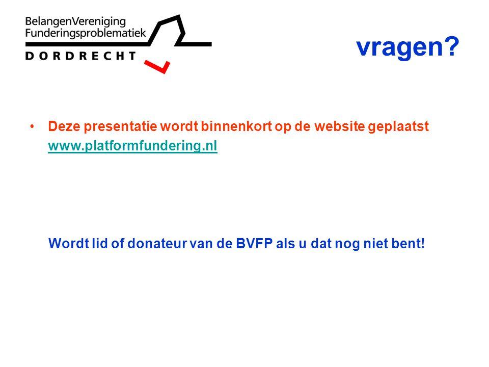 vragen? Deze presentatie wordt binnenkort op de website geplaatst www.platformfundering.nl Wordt lid of donateur van de BVFP als u dat nog niet bent!