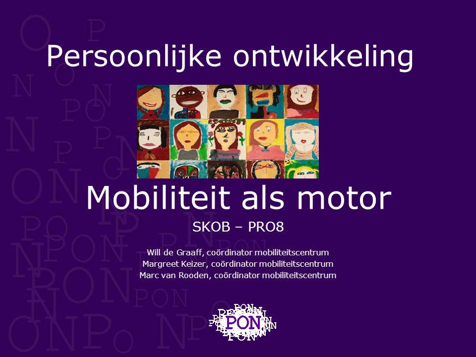 Persoonlijke ontwikkeling Mobiliteit als motor SKOB – PRO8 Will de Graaff, coördinator mobiliteitscentrum Margreet Keizer, coördinator mobiliteitscent