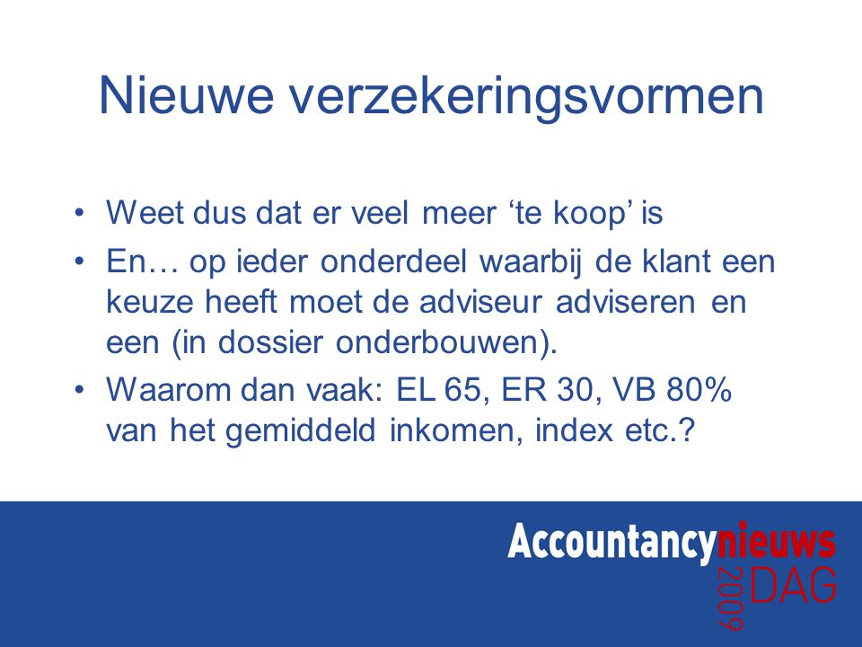 Nieuwe verzekeringsvormen Weet dus dat er veel meer 'te koop' is En… op ieder onderdeel waarbij de klant een keuze heeft moet de adviseur adviseren en