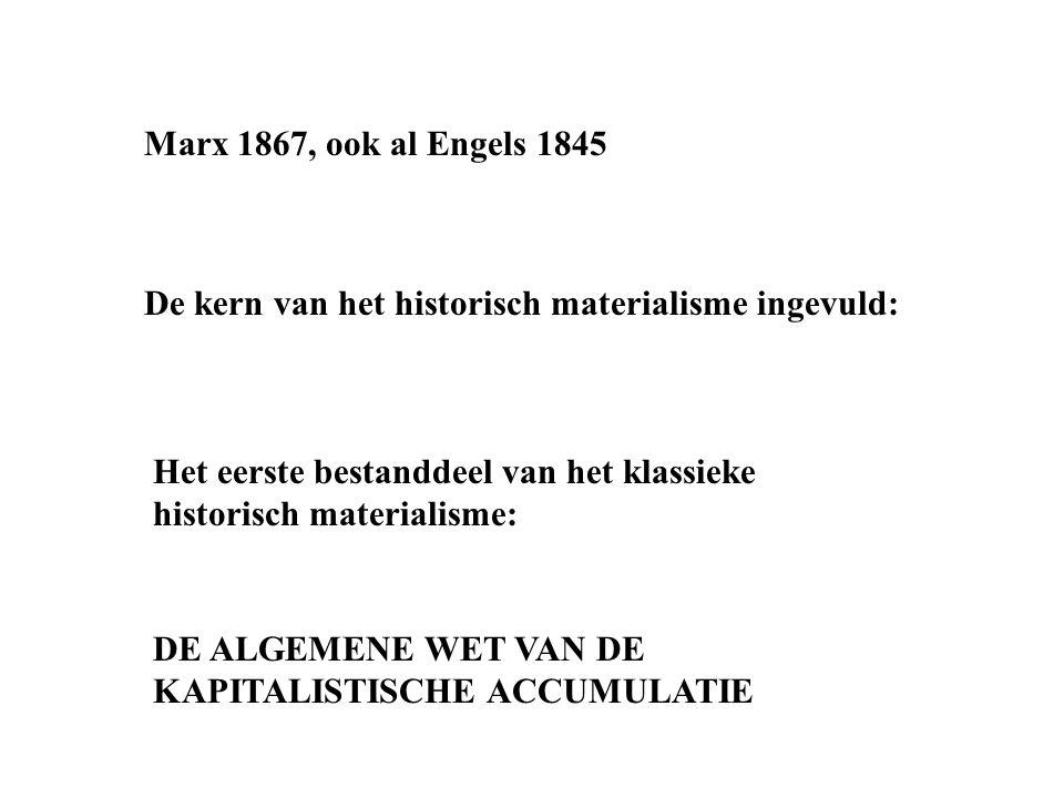 Marx 1867, ook al Engels 1845 De kern van het historisch materialisme ingevuld: Het eerste bestanddeel van het klassieke historisch materialisme: DE ALGEMENE WET VAN DE KAPITALISTISCHE ACCUMULATIE