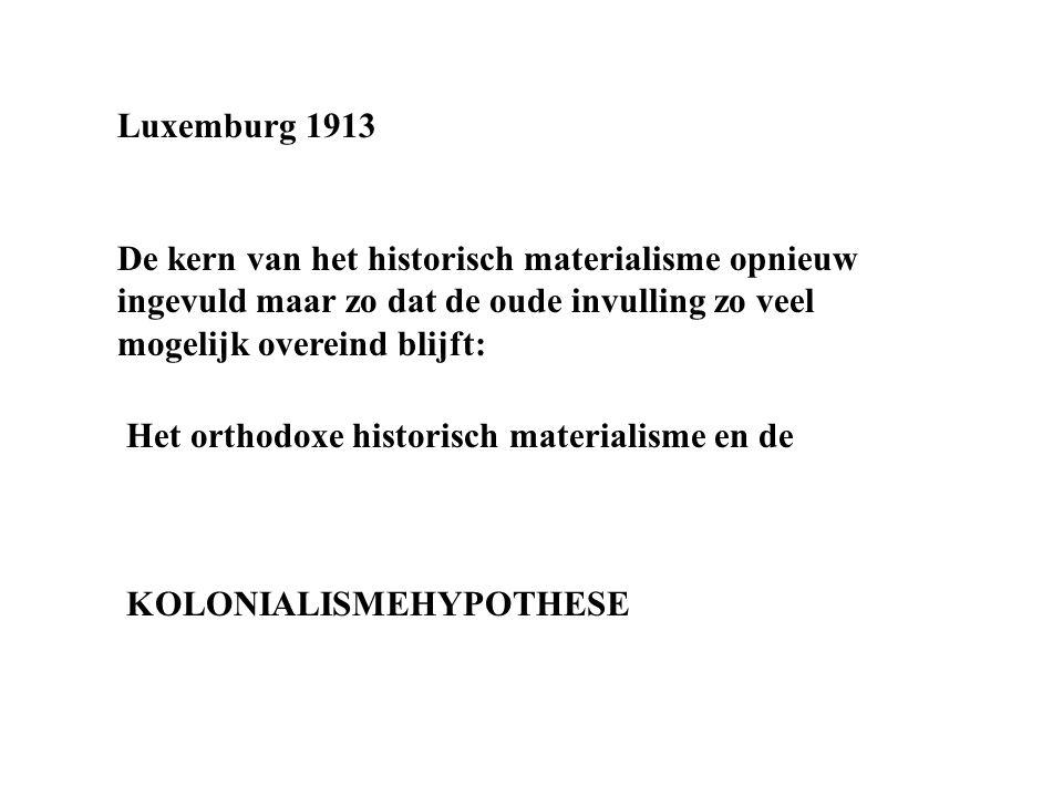 Luxemburg 1913 De kern van het historisch materialisme opnieuw ingevuld maar zo dat de oude invulling zo veel mogelijk overeind blijft: Het orthodoxe historisch materialisme en de KOLONIALISMEHYPOTHESE