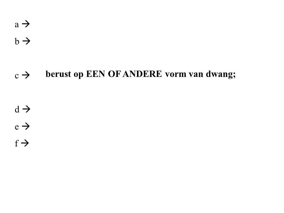 a  b  c  d  e  f  berust op EEN OF ANDERE vorm van dwang;