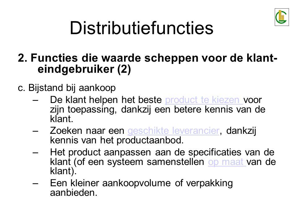 Distributiefuncties 2. Functies die waarde scheppen voor de klant- eindgebruiker (2) c. Bijstand bij aankoop –De klant helpen het beste product te kie