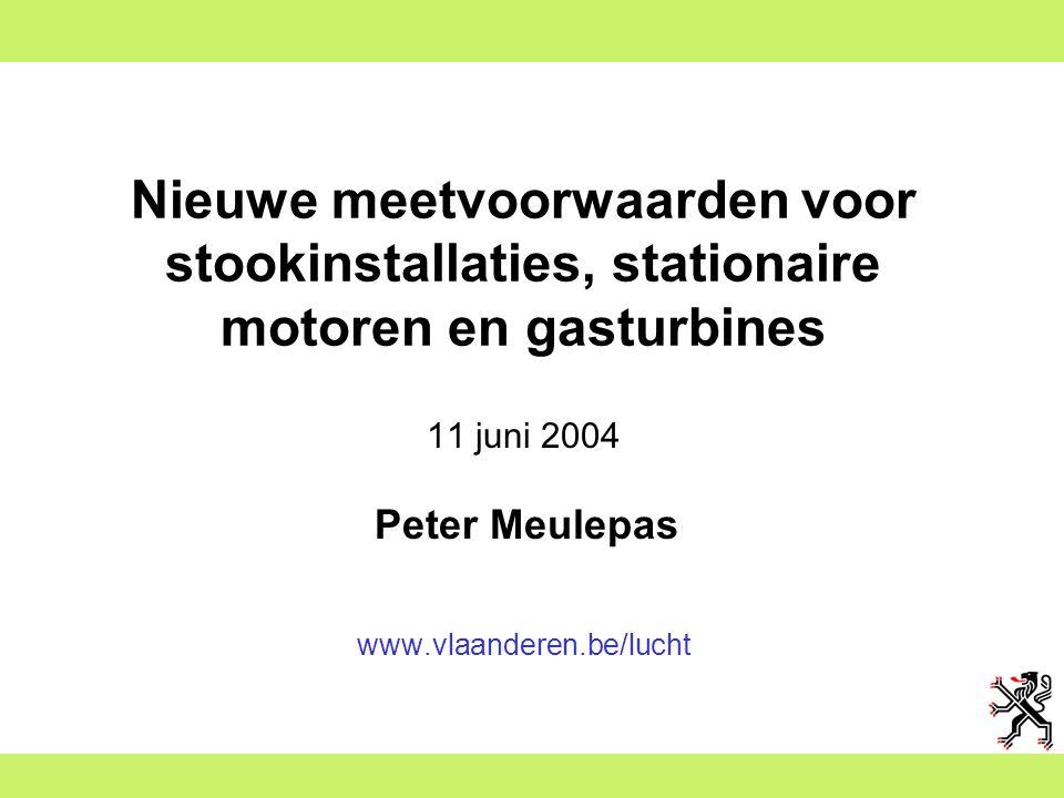 Nieuwe meetvoorwaarden voor stookinstallaties, stationaire motoren en gasturbines 11 juni 2004 Peter Meulepas www.vlaanderen.be/lucht