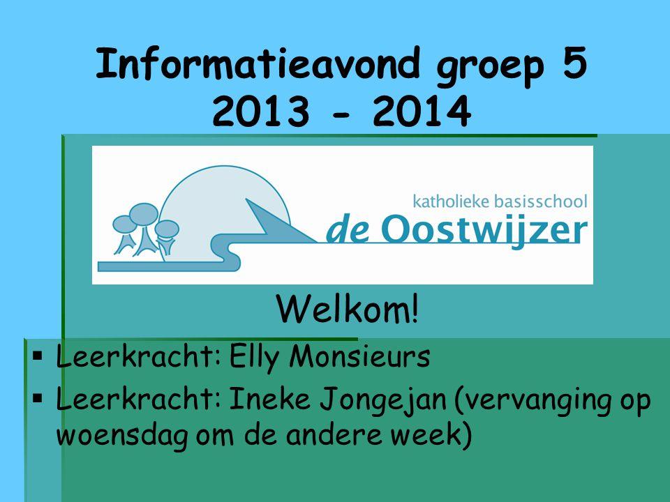 Informatieavond groep 5 2013 - 2014 Welkom!   Leerkracht: Elly Monsieurs   Leerkracht: Ineke Jongejan (vervanging op woensdag om de andere week)