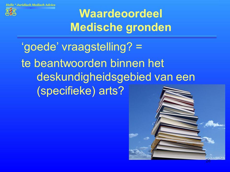 26 Waardeoordeel Medische gronden 'goede' vraagstelling? = te beantwoorden binnen het deskundigheidsgebied van een (specifieke) arts?