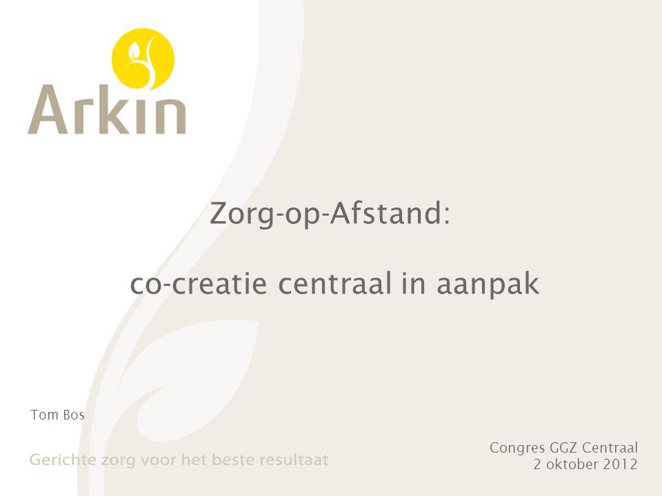 Zorg-op-Afstand: co-creatie centraal in aanpak Congres GGZ Centraal 2 oktober 2012 Tom Bos