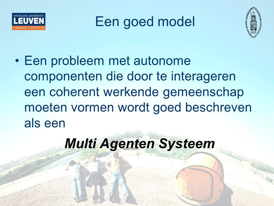 Een goed model Een probleem met autonome componenten die door te interageren een coherent werkende gemeenschap moeten vormen wordt goed beschreven als een Multi Agenten Systeem