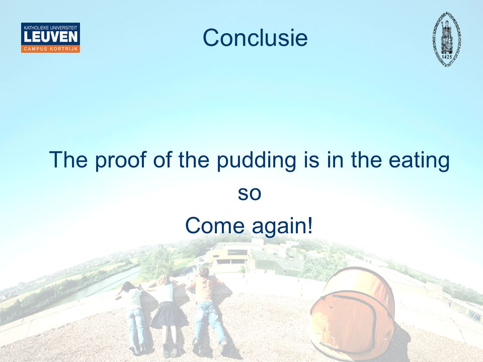 Conclusie The proof of the pudding is in the eating so Come again!
