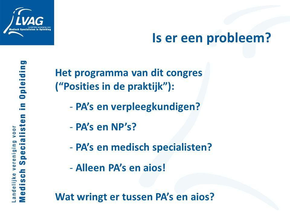 """Is er een probleem? Het programma van dit congres (""""Posities in de praktijk""""): - PA's en verpleegkundigen? - PA's en NP's? - PA's en medisch specialis"""