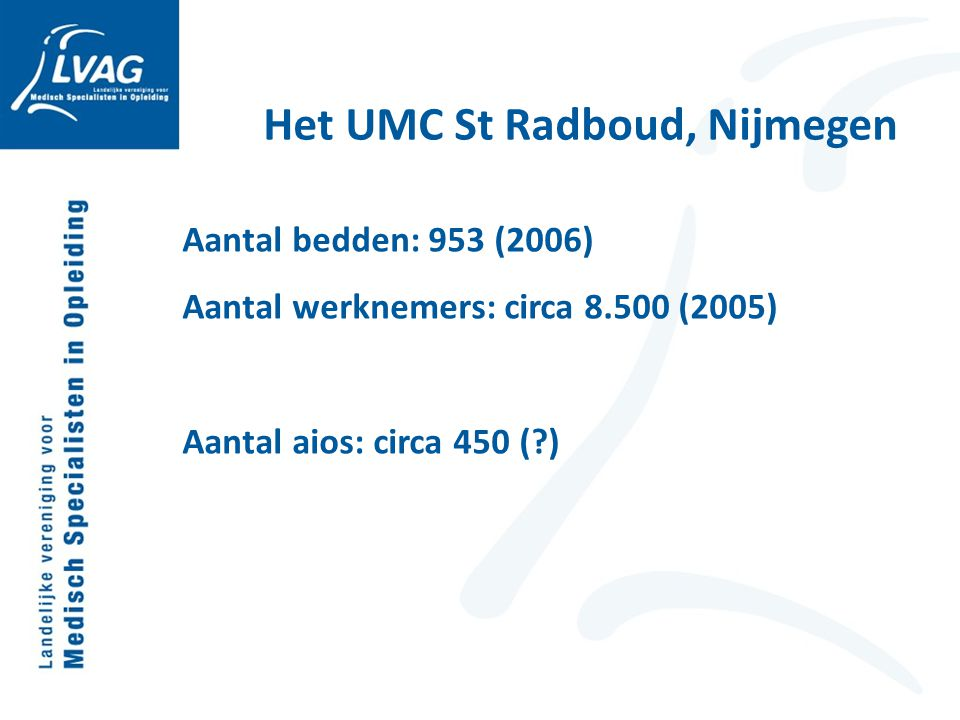 Het UMC St Radboud, Nijmegen Aantal bedden: 953 (2006) Aantal werknemers: circa 8.500 (2005) Aantal aios: circa 450 (?)