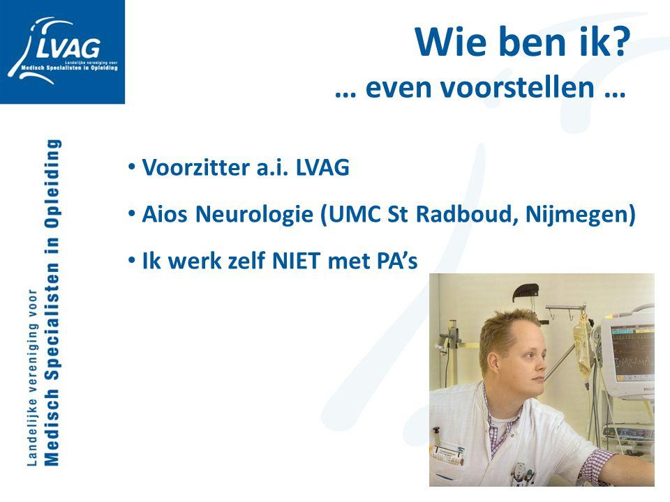 Wie ben ik? … even voorstellen … Voorzitter a.i. LVAG Aios Neurologie (UMC St Radboud, Nijmegen) Ik werk zelf NIET met PA's
