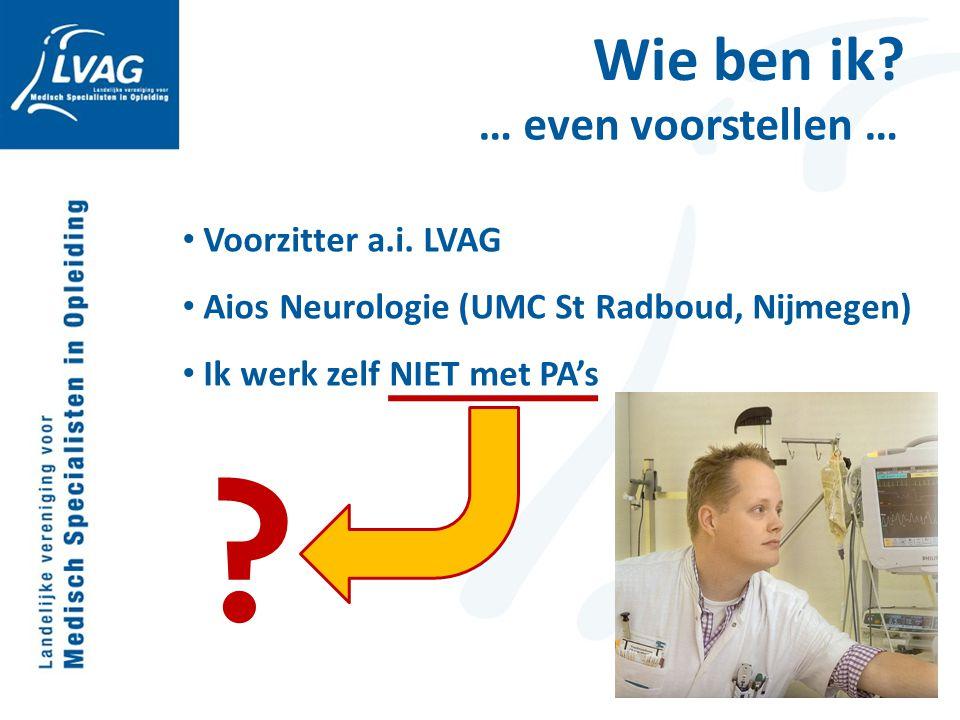 Wie ben ik? … even voorstellen … Voorzitter a.i. LVAG Aios Neurologie (UMC St Radboud, Nijmegen) Ik werk zelf NIET met PA's ?